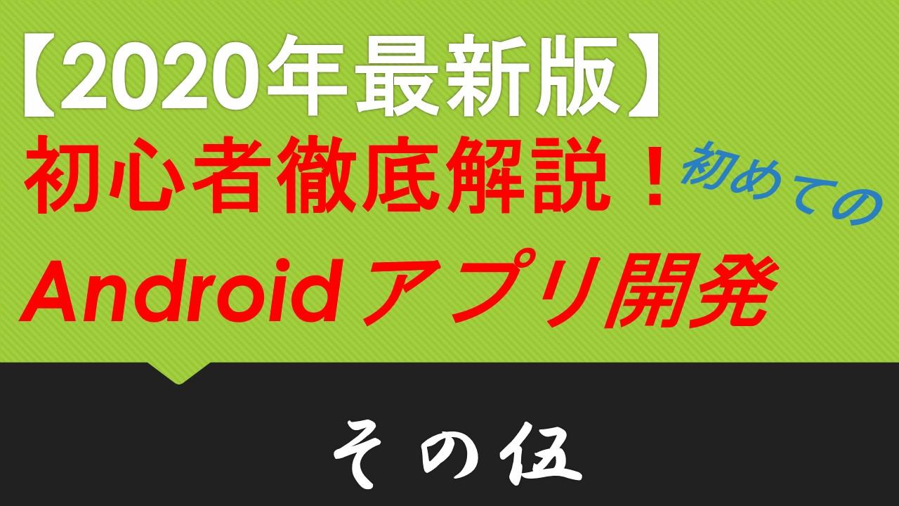 2020年最新版】初心者徹底解説!初めてのAndroidアプリ開発 その伍